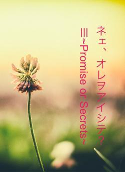 ネェ、オレヲアイシテ?Ⅲ~Promise or Secrets~