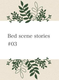 Bed scene stories #03
