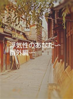浮気性のあなた〜番外編〜