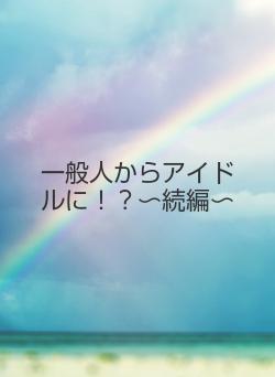 一般人からアイドルに!?〜続編〜