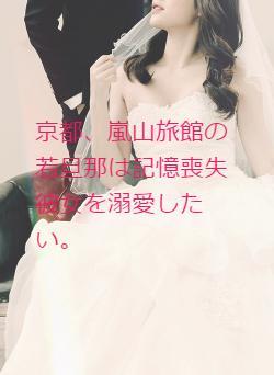 京都、嵐山旅館の若旦那は記憶喪失彼女を溺愛したい。