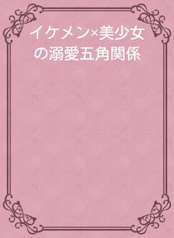 イケメン×美少女の溺愛五角関係