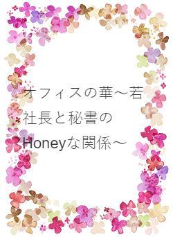 オフィスの華~若社長と秘書のHoneyな関係~