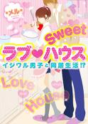 【完】Sweet ラブ♥︎ハウス 〜イジワル男子と同居生活!?〜