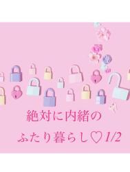 【完】絶対に内緒のふたり暮らし♡1/2