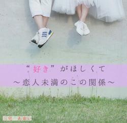 """""""好き""""がほしくて〜恋人未満のこの関係〜"""