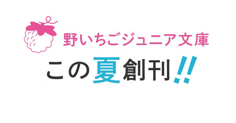 野いちごジュニア文庫創刊!